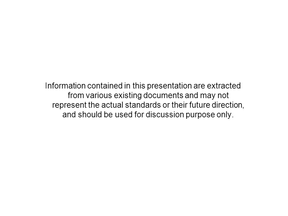 Information contained in this presentation are extracted from various existing documents and may not represent the actual standards or their future direction, and should be used for discussion purpose only.