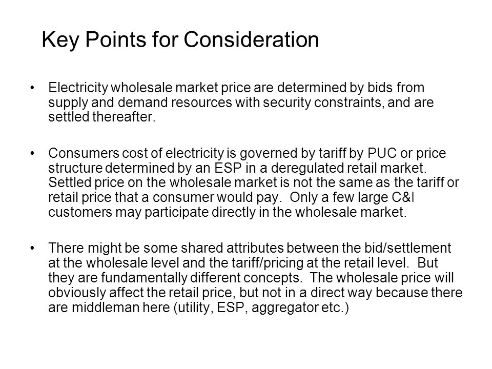Key Points for Consideration Electricity wholesale market price are determined by bids from supply and demand resources with security constraints, and are settled thereafter.