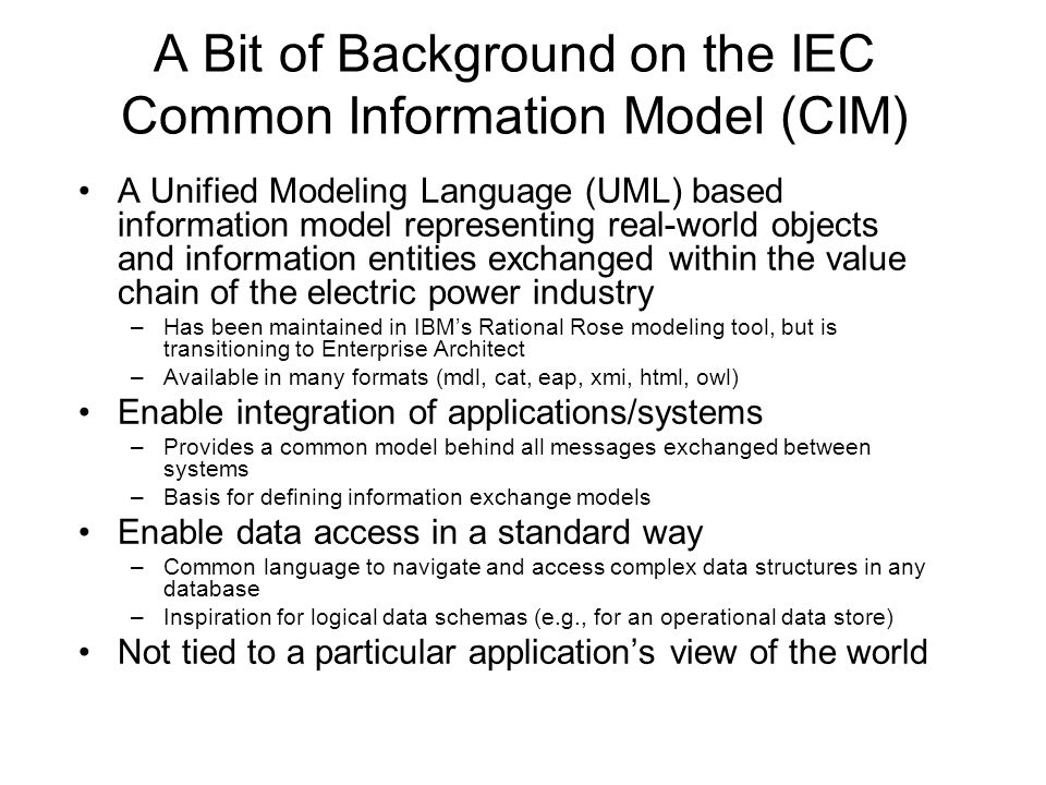 A Bit of Background on the IEC Common Information Model (CIM) A Unified Modeling Language (UML) based information model representing real-world objects and information entities exchanged within the value chain of the electric power industry –Has been maintained in IBMs Rational Rose modeling tool, but is transitioning to Enterprise Architect –Available in many formats (mdl, cat, eap, xmi, html, owl) Enable integration of applications/systems –Provides a common model behind all messages exchanged between systems –Basis for defining information exchange models Enable data access in a standard way –Common language to navigate and access complex data structures in any database –Inspiration for logical data schemas (e.g., for an operational data store) Not tied to a particular applications view of the world