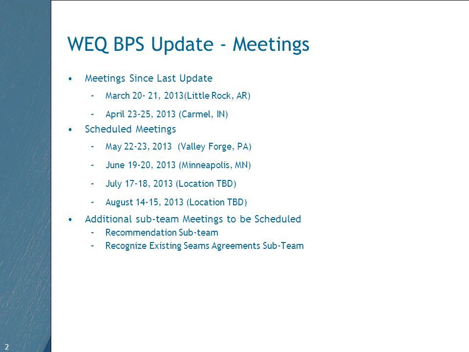 2 Free Template from www.brainybetty.com 2 WEQ BPS Update - Meetings Meetings Since Last Update –March 20- 21, 2013(Little Rock, AR) –April 23-25, 2013 (Carmel, IN) Scheduled Meetings –May 22-23, 2013 (Valley Forge, PA) –June 19-20, 2013 (Minneapolis, MN) –July 17-18, 2013 (Location TBD) –August 14-15, 2013 (Location TBD) Additional sub-team Meetings to be Scheduled –Recommendation Sub-team –Recognize Existing Seams Agreements Sub-Team