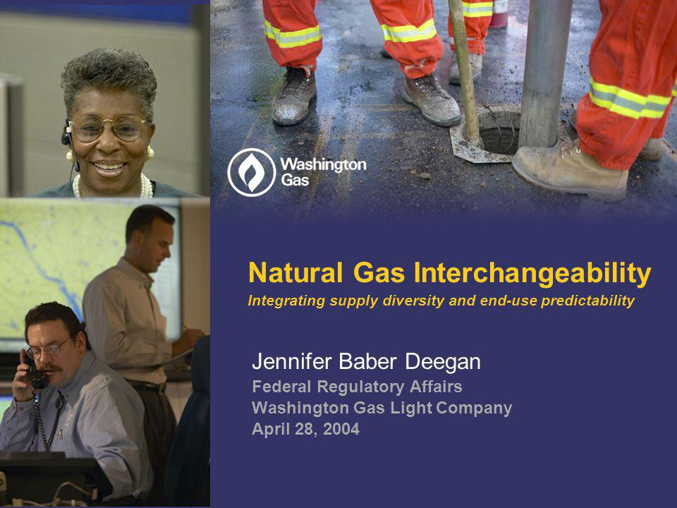 Natural Gas Interchangeability Integrating supply diversity and end-use predictability Jennifer Baber Deegan Federal Regulatory Affairs Washington Gas