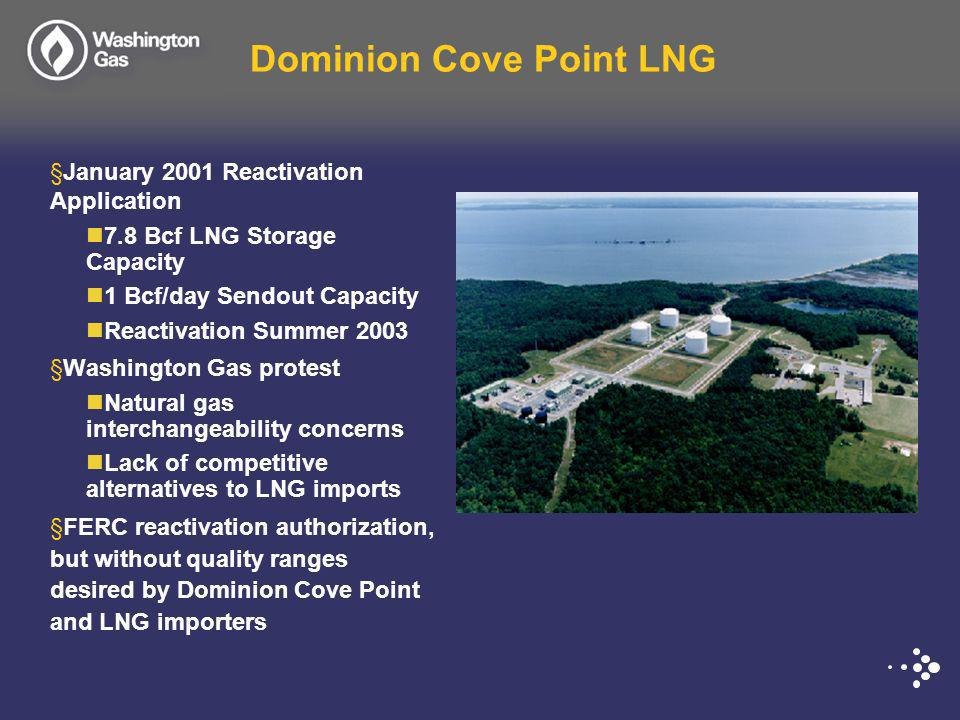 Dominion Cove Point LNG §January 2001 Reactivation Application 7.8 Bcf LNG Storage Capacity 1 Bcf/day Sendout Capacity Reactivation Summer 2003 §Washi