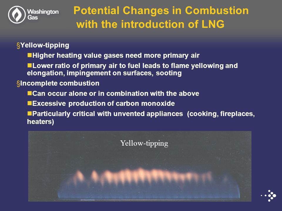 Potential Changes in Combustion with the introduction of LNG §Yellow-tipping Higher heating value gases need more primary air Lower ratio of primary air to fuel leads to flame yellowing and elongation, impingement on surfaces, sooting §Incomplete combustion Can occur alone or in combination with the above Excessive production of carbon monoxide Particularly critical with unvented appliances (cooking, fireplaces, heaters) Yellow-tipping