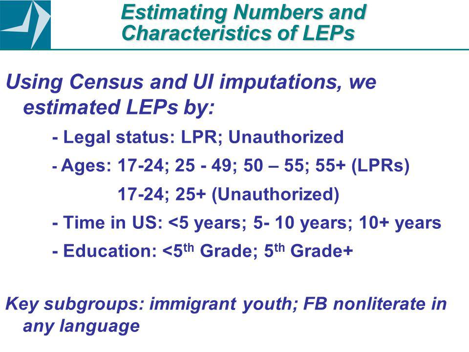 Estimating Numbers and Characteristics of LEPs Using Census and UI imputations, we estimated LEPs by: - Legal status: LPR; Unauthorized - Ages: 17-24; 25 - 49; 50 – 55; 55+ (LPRs) 17-24; 25+ (Unauthorized) - Time in US: <5 years; 5- 10 years; 10+ years - Education: <5 th Grade; 5 th Grade+ Key subgroups: immigrant youth; FB nonliterate in any language