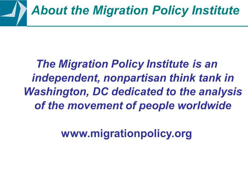The Migration Policy Institute is an independent, nonpartisan think tank in Washington, DC dedicated to the analysis of the movement of people worldwide www.migrationpolicy.org About the Migration Policy Institute