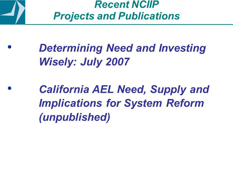 Determining Need and Investing Wisely: July 2007 California AEL Need, Supply and Implications for System Reform (unpublished) Recent NCIIP Projects and Publications