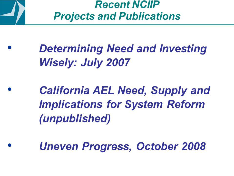 Determining Need and Investing Wisely: July 2007 California AEL Need, Supply and Implications for System Reform (unpublished) Uneven Progress, October 2008 Recent NCIIP Projects and Publications