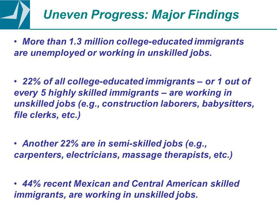 Uneven Progress: Major Findings More than 1.3 million college-educated immigrants are unemployed or working in unskilled jobs.