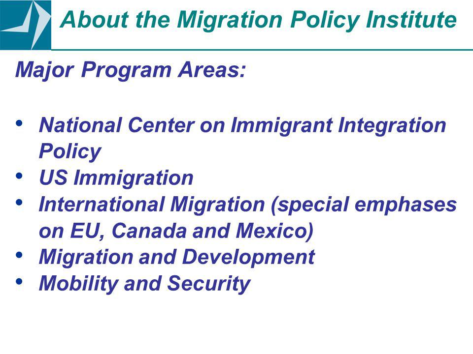 Major Program Areas: National Center on Immigrant Integration Policy US Immigration International Migration (special emphases on EU, Canada and Mexico