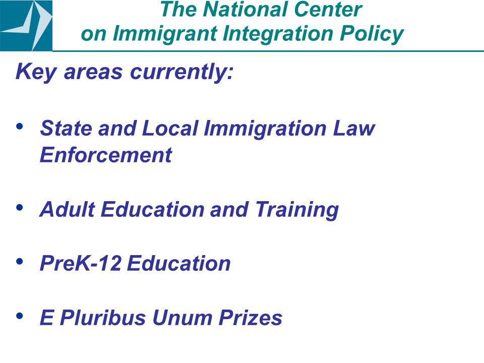 Key areas currently: State and Local Immigration Law Enforcement Adult Education and Training PreK-12 Education E Pluribus Unum Prizes The National Center on Immigrant Integration Policy