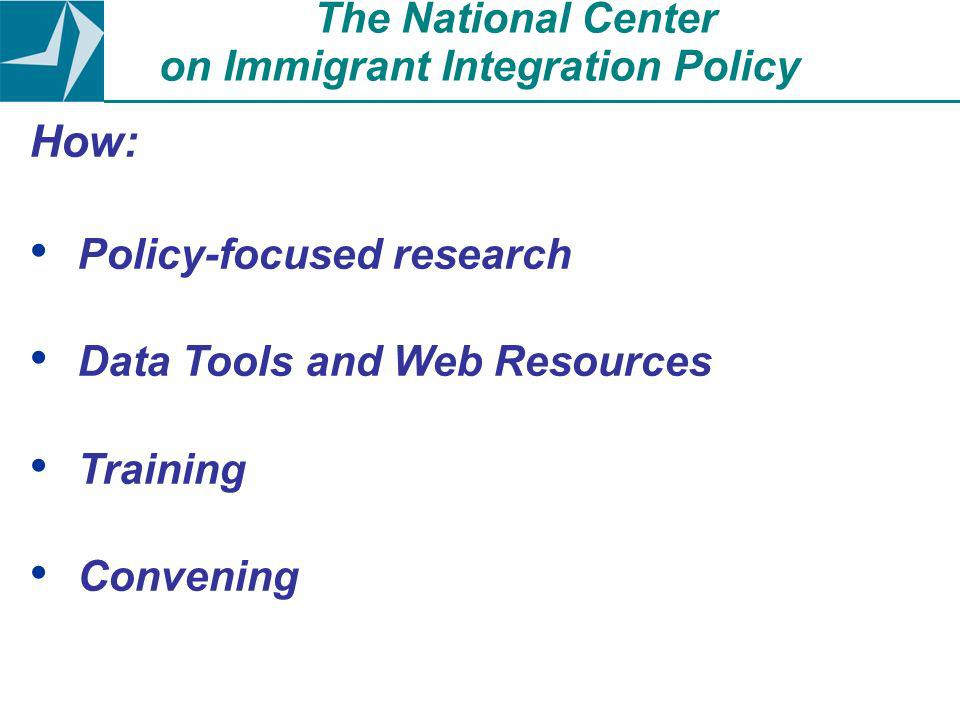How: Policy-focused research Data Tools and Web Resources Training Convening The National Center on Immigrant Integration Policy