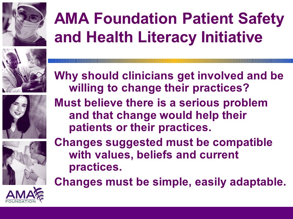 AMA Foundation Patient Safety and Health Literacy Initiative Why should clinicians get involved and be willing to change their practices? Must believe