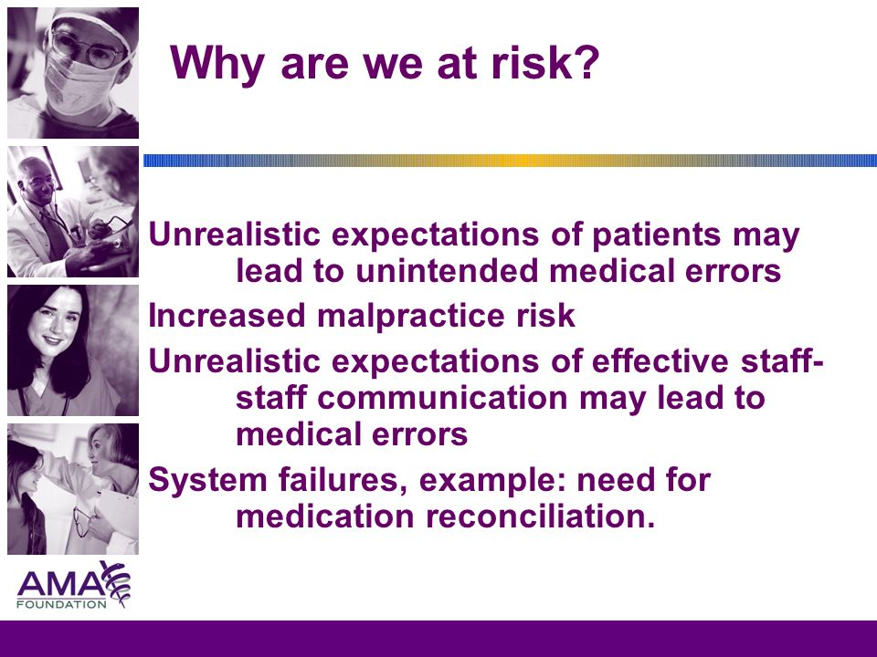 Why are we at risk? Unrealistic expectations of patients may lead to unintended medical errors Increased malpractice risk Unrealistic expectations of
