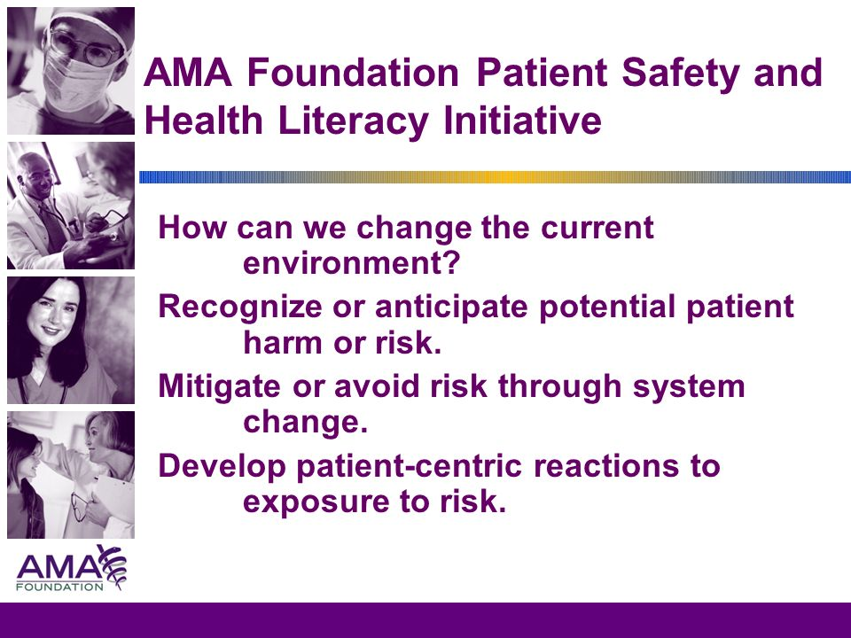 AMA Foundation Patient Safety and Health Literacy Initiative How can we change the current environment? Recognize or anticipate potential patient harm