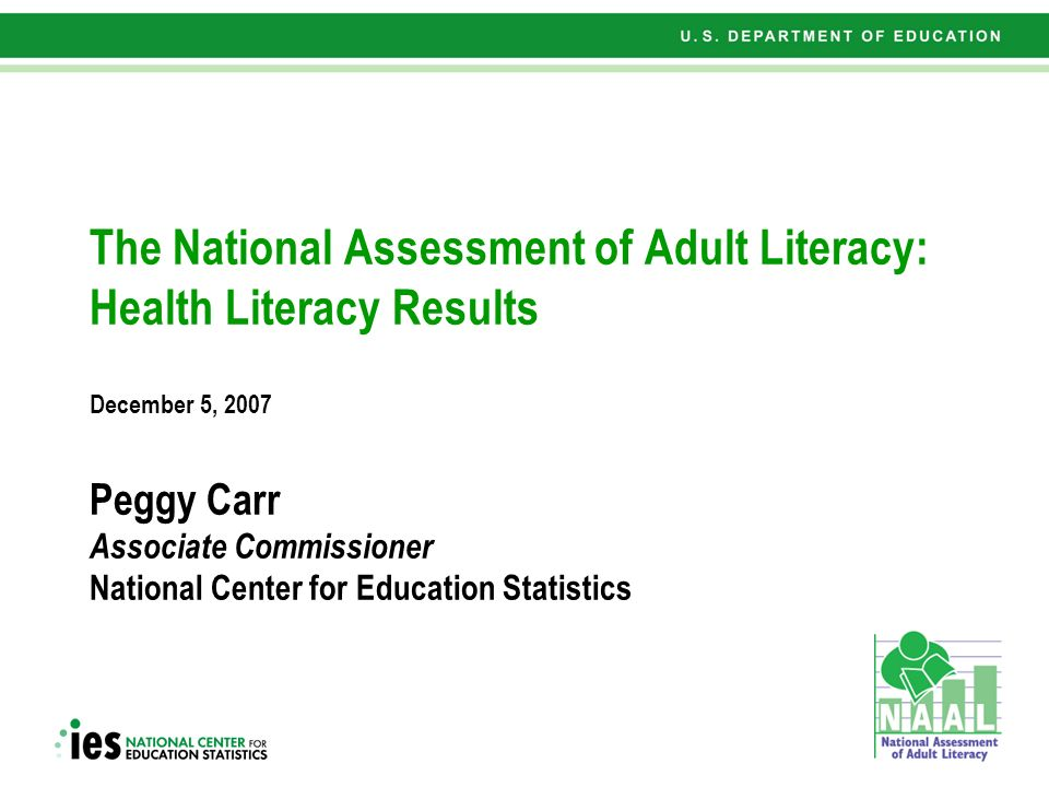 1 The National Assessment of Adult Literacy: Health Literacy Results December 5, 2007 Peggy Carr Associate Commissioner National Center for Education Statistics