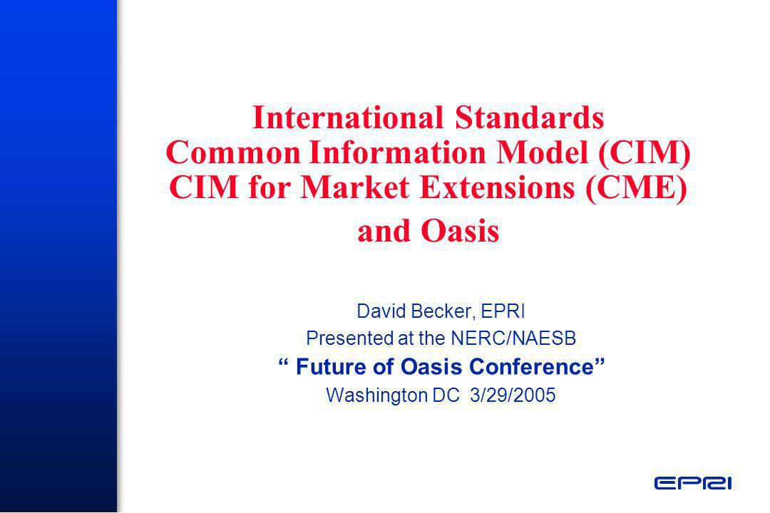 Benefits Derived From CME Project Basis for defining standard messages for exchange of market operations data in support of SMD –Provides semantic layer for ensuring consistency in meaning and use of information exchanged to support market operations and reliability Facilitates implementation of market business processes –Provides architectural layer to map business terms to data definitions used in message payloads Basis for new RTO/ISO SMD development efforts –Ex: CAISO is using CME extensions on Market Redesign project as starting point for developing message payloads for information exchange between systems and applications Submitted to IEC for consideration as international standard –Could lead to adoption by European Transmission Operators
