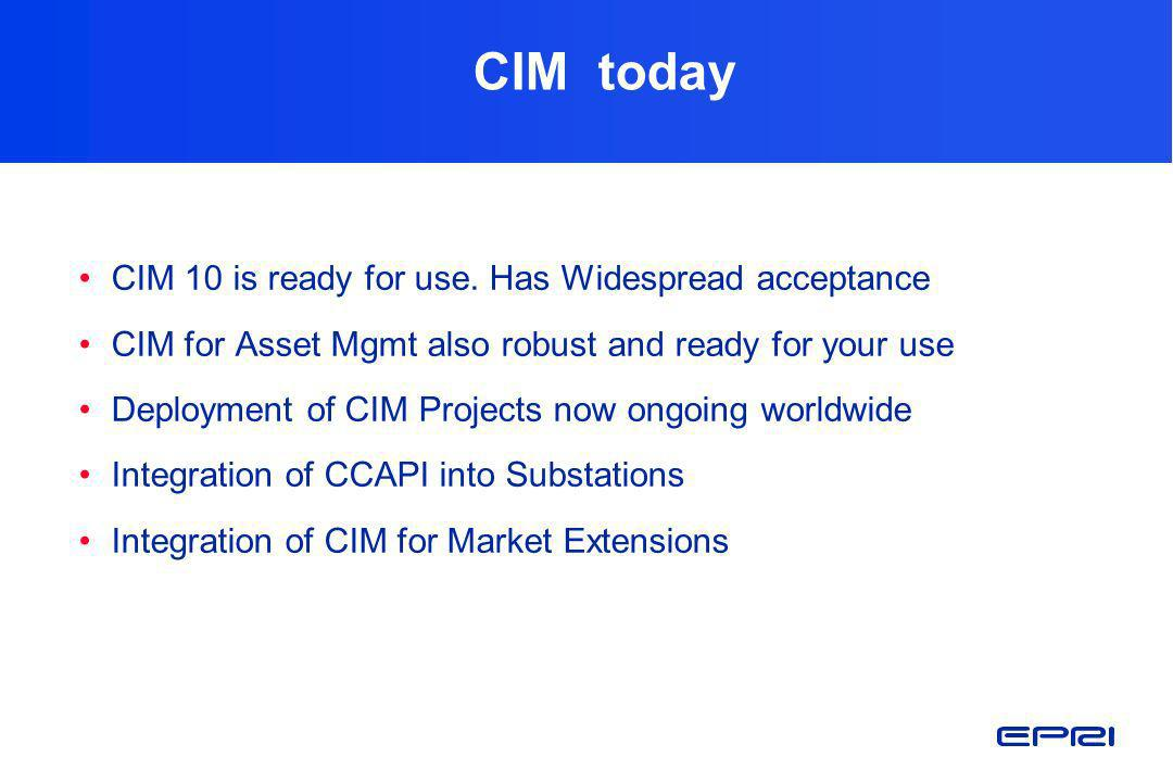 CIM today CIM 10 is ready for use. Has Widespread acceptance CIM for Asset Mgmt also robust and ready for your use Deployment of CIM Projects now ongo