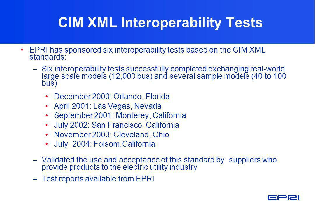 CIM XML Interoperability Tests EPRI has sponsored six interoperability tests based on the CIM XML standards: –Six interoperability tests successfully
