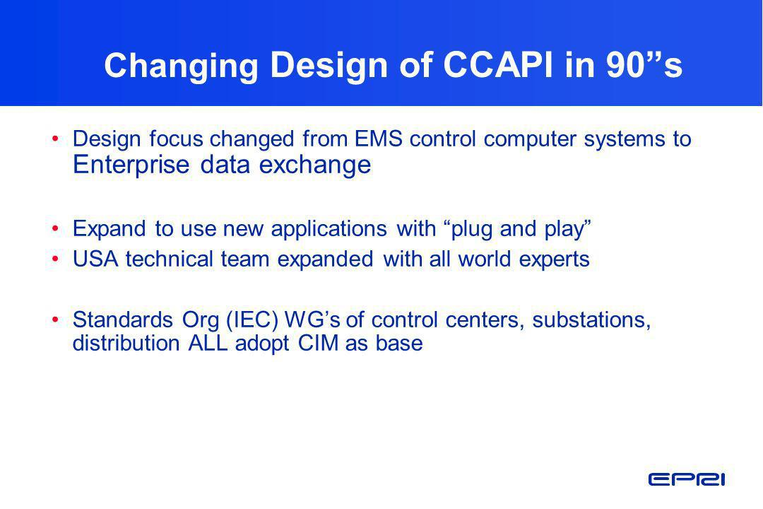 Changing Design of CCAPI in 90s Design focus changed from EMS control computer systems to Enterprise data exchange Expand to use new applications with
