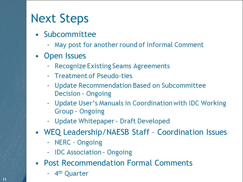 11 Free Template from www.brainybetty.com 11 Next Steps Subcommittee –May post for another round of Informal Comment Open Issues –Recognize Existing Seams Agreements –Treatment of Pseudo-ties –Update Recommendation Based on Subcommittee Decision – Ongoing –Update Users Manuals in Coordination with IDC Working Group – Ongoing –Update Whitepaper – Draft Developed WEQ Leadership/NAESB Staff – Coordination Issues –NERC - Ongoing –IDC Association – Ongoing Post Recommendation Formal Comments –4 th Quarter