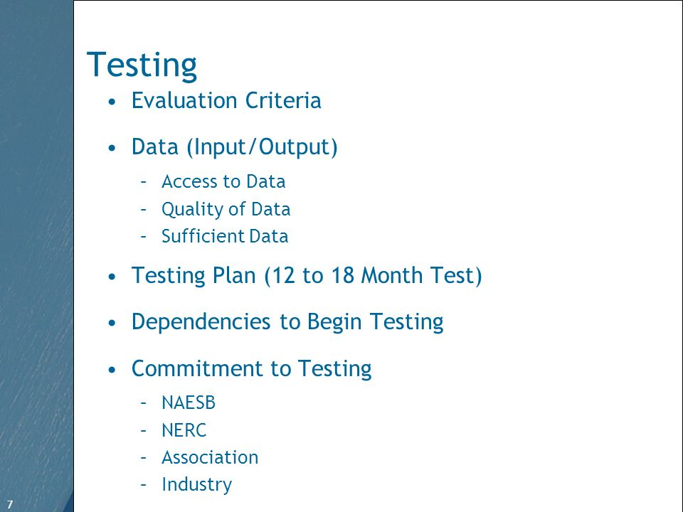 7 Free Template from www.brainybetty.com 7 Testing Evaluation Criteria Data (Input/Output) –Access to Data –Quality of Data –Sufficient Data Testing Plan (12 to 18 Month Test) Dependencies to Begin Testing Commitment to Testing –NAESB –NERC –Association –Industry