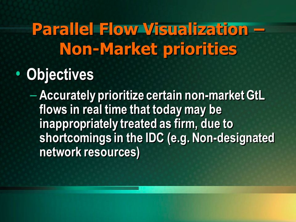 Parallel Flow Visualization – Non-Market priorities Objectives – Accurately prioritize certain non-market GtL flows in real time that today may be inappropriately treated as firm, due to shortcomings in the IDC (e.g.