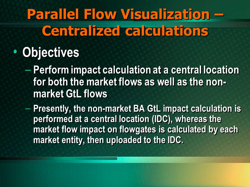 Parallel Flow Visualization – Centralized calculations Objectives – Perform impact calculation at a central location for both the market flows as well as the non- market GtL flows – Presently, the non-market BA GtL impact calculation is performed at a central location (IDC), whereas the market flow impact on flowgates is calculated by each market entity, then uploaded to the IDC.