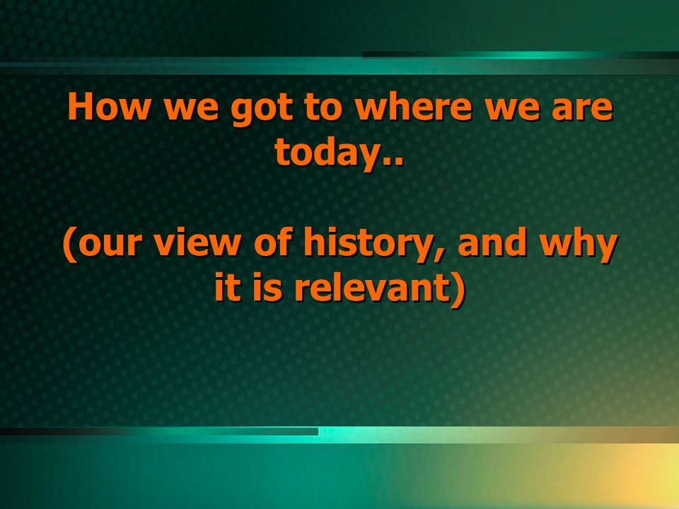 How we got to where we are today.. (our view of history, and why it is relevant)