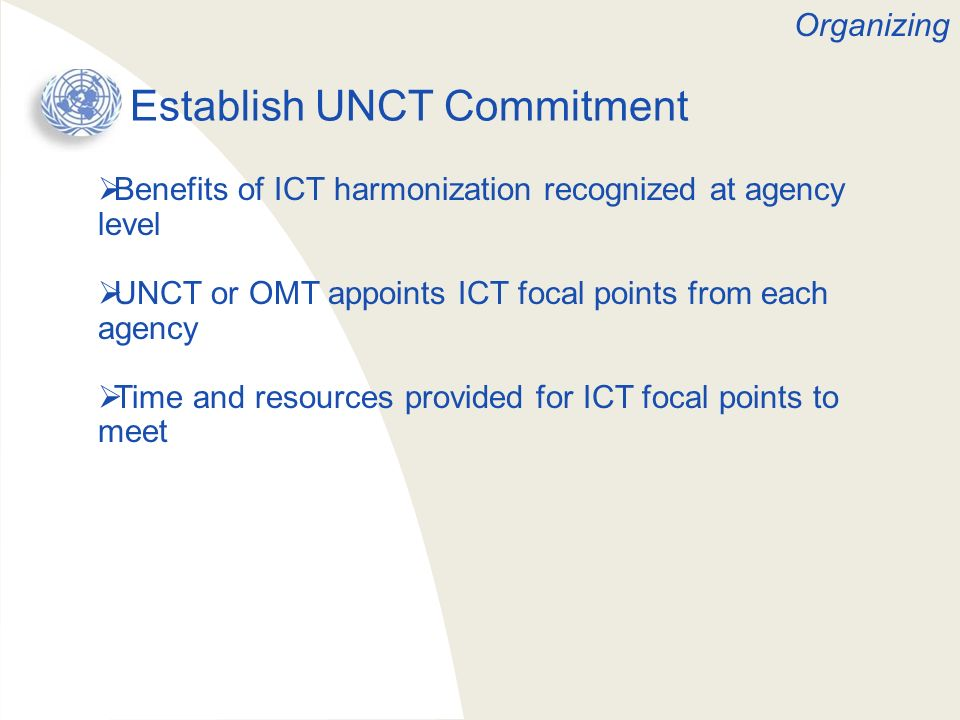 Establish UNCT Commitment Benefits of ICT harmonization recognized at agency level UNCT or OMT appoints ICT focal points from each agency Time and res
