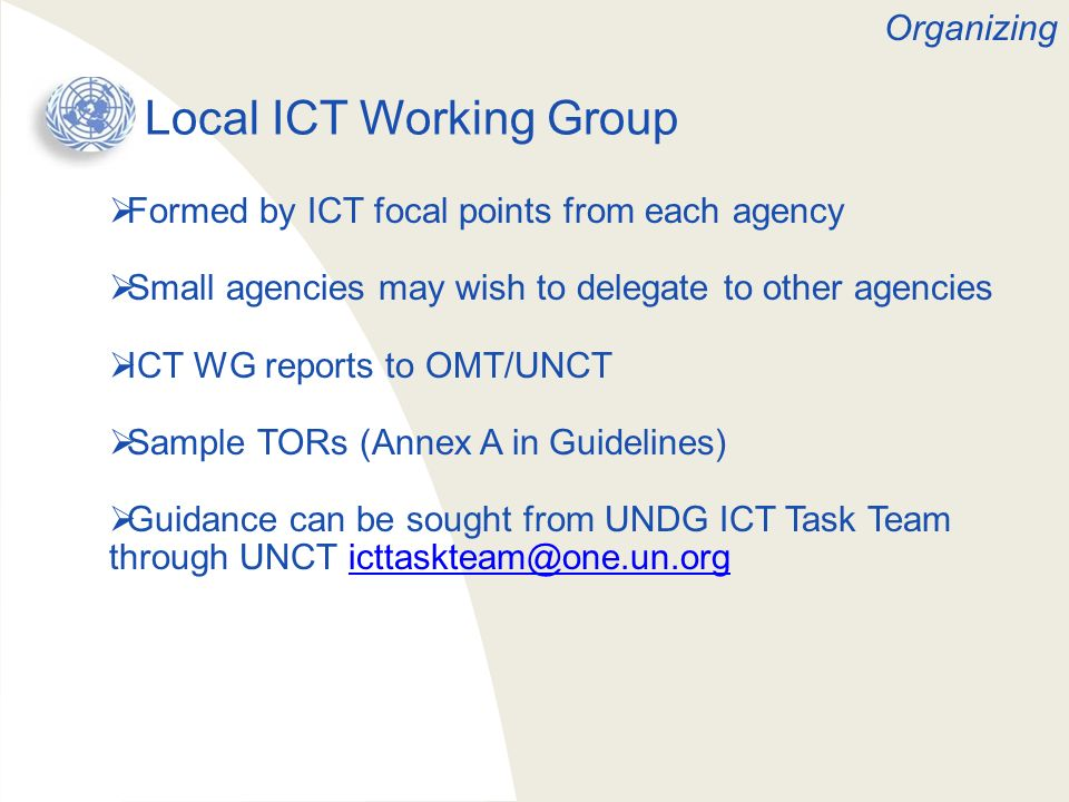 Local ICT Working Group Formed by ICT focal points from each agency Small agencies may wish to delegate to other agencies ICT WG reports to OMT/UNCT S