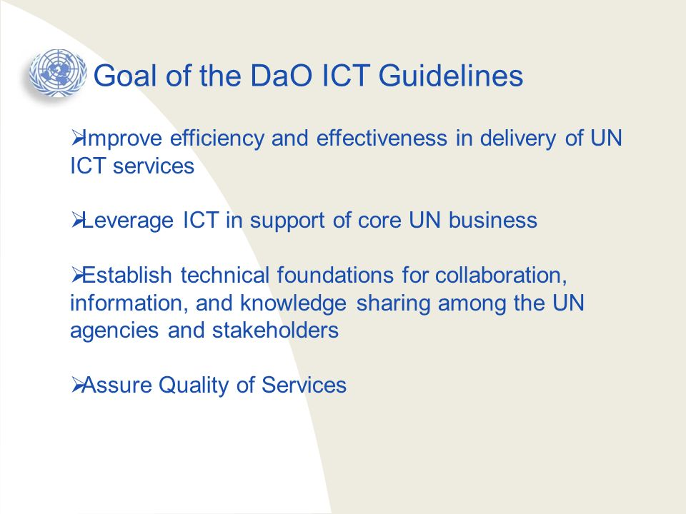 DaO ICT Guidelines Contents 1.Introduction: Background and General Strategy 2.Organizing for Delivering as One 3.Preparing for Delivering as One ICT Projects 4.Implementing Delivering as One ICT Projects 5.Supporting Shared ICT Services 6.Technical Guidelines 7.Annexes