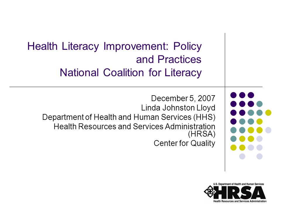 1 Health Literacy Improvement: Policy and Practices National Coalition for Literacy December 5, 2007 Linda Johnston Lloyd Department of Health and Human Services (HHS) Health Resources and Services Administration (HRSA) Center for Quality
