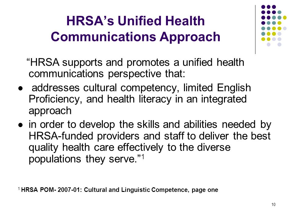 10 HRSAs Unified Health Communications Approach HRSA supports and promotes a unified health communications perspective that: addresses cultural competency, limited English Proficiency, and health literacy in an integrated approach in order to develop the skills and abilities needed by HRSA-funded providers and staff to deliver the best quality health care effectively to the diverse populations they serve.