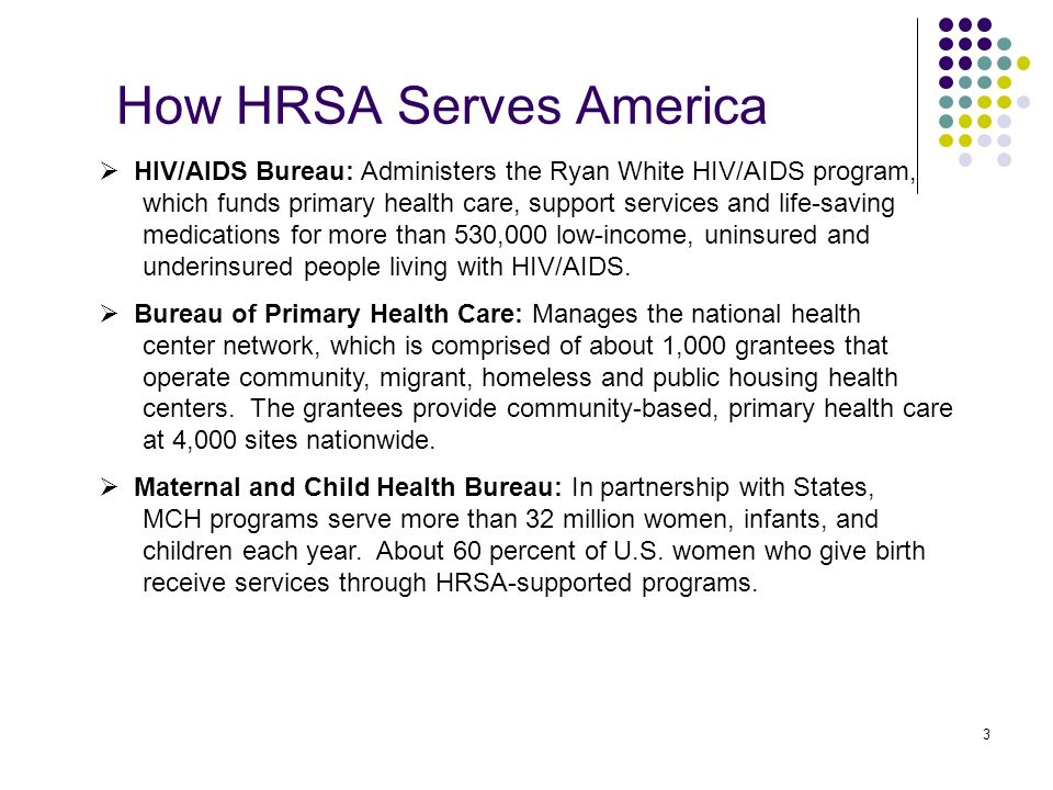 3 How HRSA Serves America HIV/AIDS Bureau: Administers the Ryan White HIV/AIDS program, which funds primary health care, support services and life-saving medications for more than 530,000 low-income, uninsured and underinsured people living with HIV/AIDS.