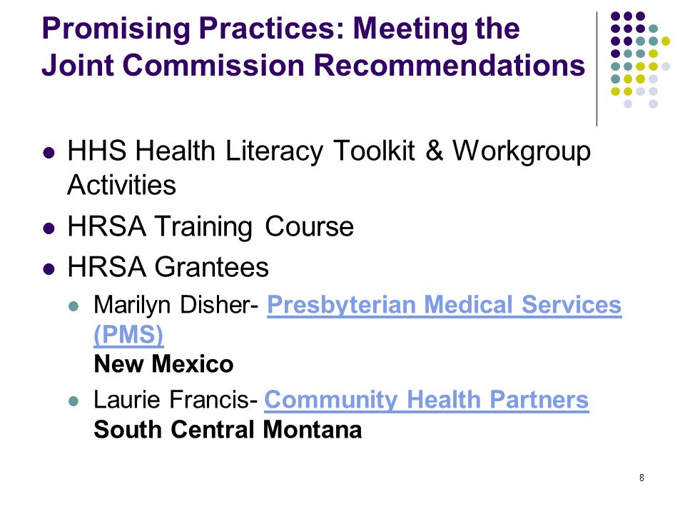 8 Promising Practices: Meeting the Joint Commission Recommendations HHS Health Literacy Toolkit & Workgroup Activities HRSA Training Course HRSA Grantees Marilyn Disher- Presbyterian Medical Services (PMS) New MexicoPresbyterian Medical Services (PMS) Laurie Francis- Community Health Partners South Central Montana Community Health Partners