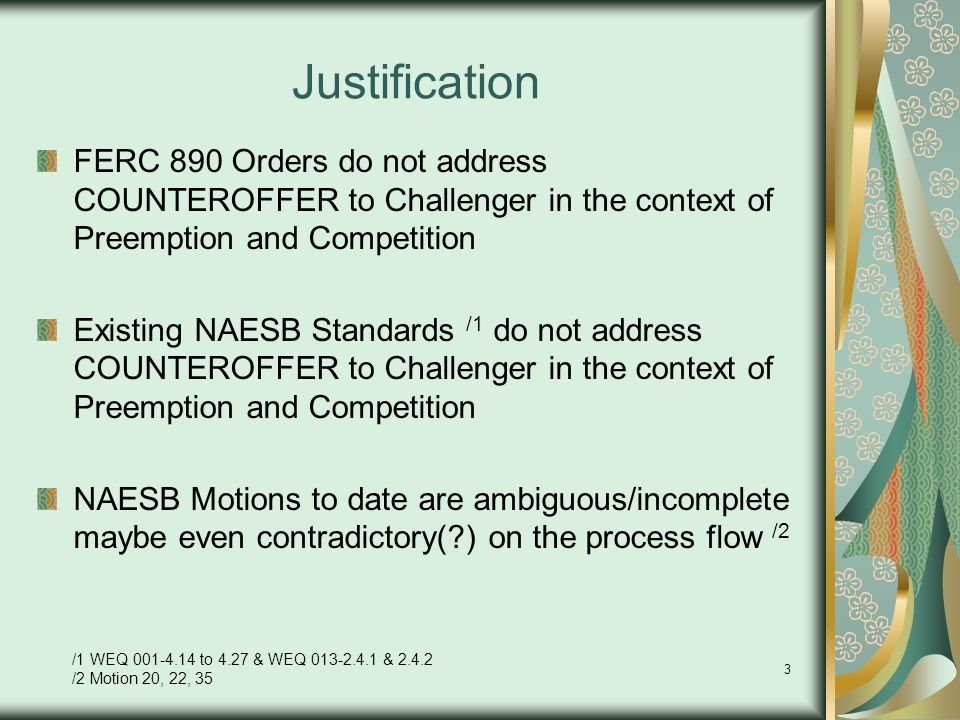 3 Justification FERC 890 Orders do not address COUNTEROFFER to Challenger in the context of Preemption and Competition Existing NAESB Standards /1 do not address COUNTEROFFER to Challenger in the context of Preemption and Competition NAESB Motions to date are ambiguous/incomplete maybe even contradictory( ) on the process flow /2 /1 WEQ to 4.27 & WEQ & /2 Motion 20, 22, 35