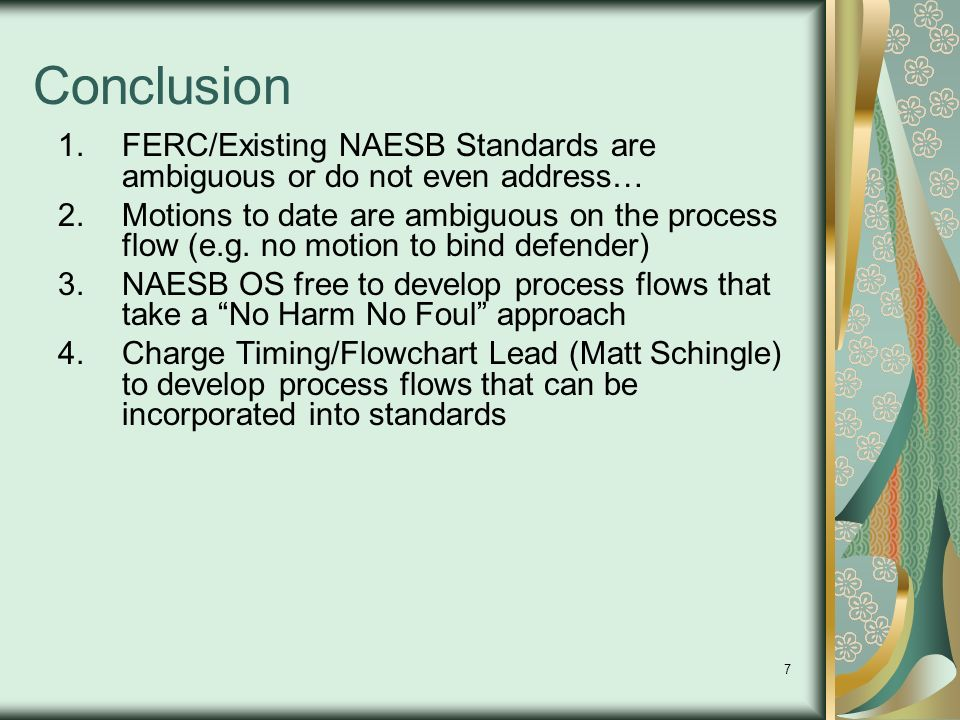 7 Conclusion 1.FERC/Existing NAESB Standards are ambiguous or do not even address… 2.Motions to date are ambiguous on the process flow (e.g.