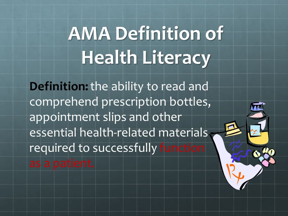AMA Definition of Health Literacy Definition: the ability to read and comprehend prescription bottles, appointment slips and other essential health-related materials required to successfully function as a patient.