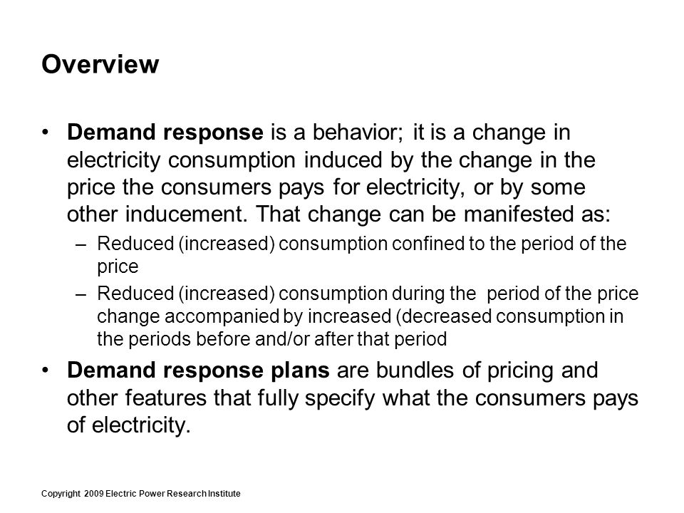 Copyright 2009 Electric Power Research Institute Overview Demand response is a behavior; it is a change in electricity consumption induced by the chan