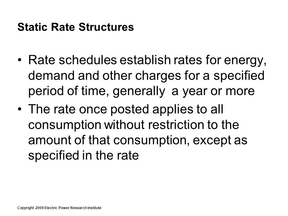 Copyright 2009 Electric Power Research Institute Static Rate Structures Rate schedules establish rates for energy, demand and other charges for a specified period of time, generally a year or more The rate once posted applies to all consumption without restriction to the amount of that consumption, except as specified in the rate