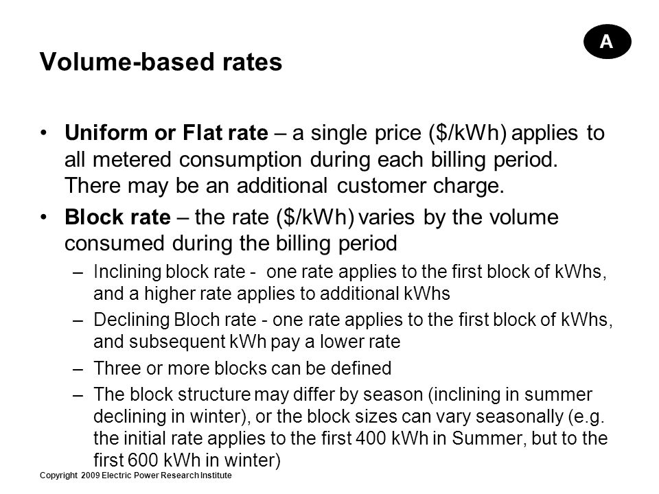 Copyright 2009 Electric Power Research Institute Volume-based rates Uniform or Flat rate – a single price ($/kWh) applies to all metered consumption during each billing period.