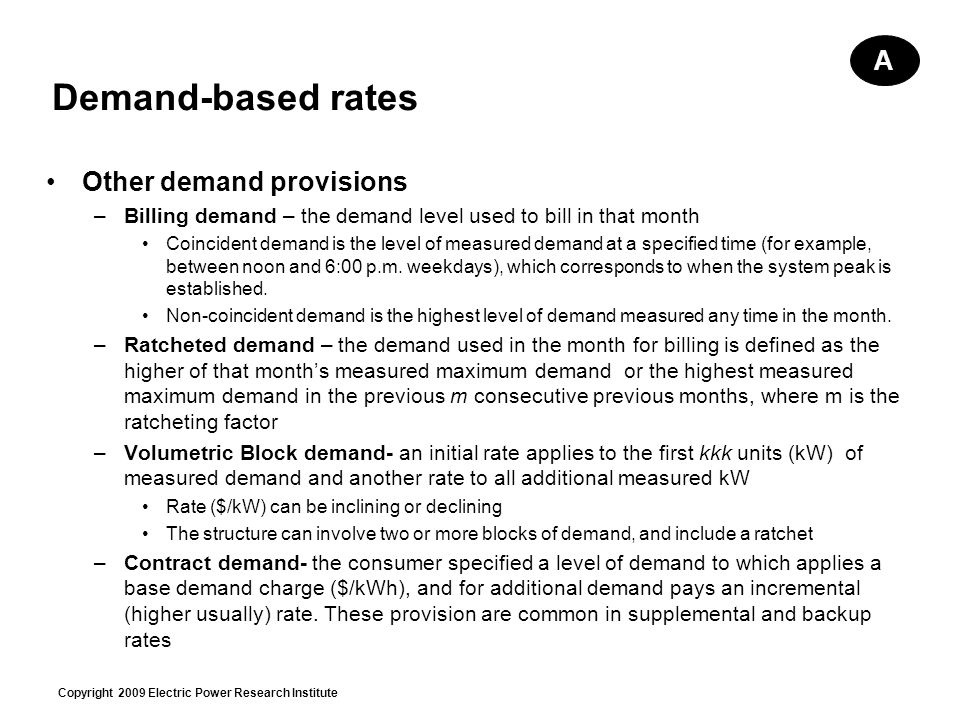 Copyright 2009 Electric Power Research Institute Demand-based rates Other demand provisions –Billing demand – the demand level used to bill in that month Coincident demand is the level of measured demand at a specified time (for example, between noon and 6:00 p.m.
