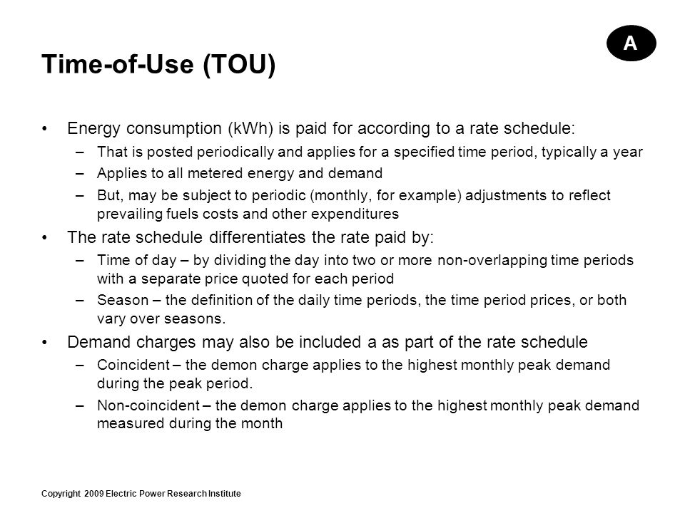 Copyright 2009 Electric Power Research Institute Time-of-Use (TOU) Energy consumption (kWh) is paid for according to a rate schedule: –That is posted