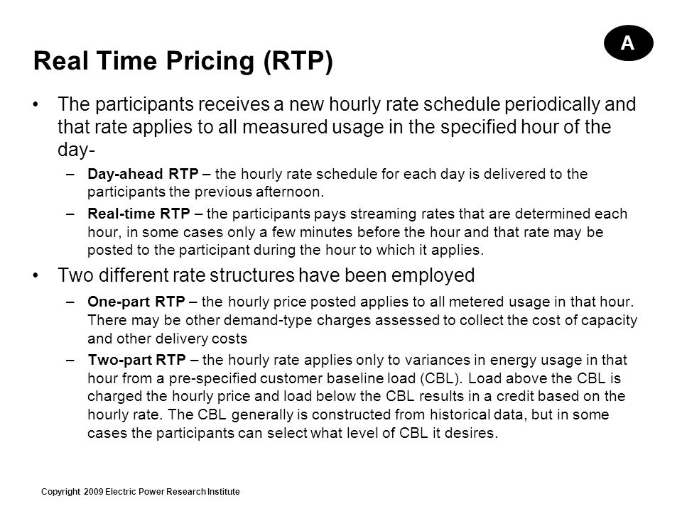 Copyright 2009 Electric Power Research Institute Real Time Pricing (RTP) The participants receives a new hourly rate schedule periodically and that rate applies to all measured usage in the specified hour of the day- –Day-ahead RTP – the hourly rate schedule for each day is delivered to the participants the previous afternoon.