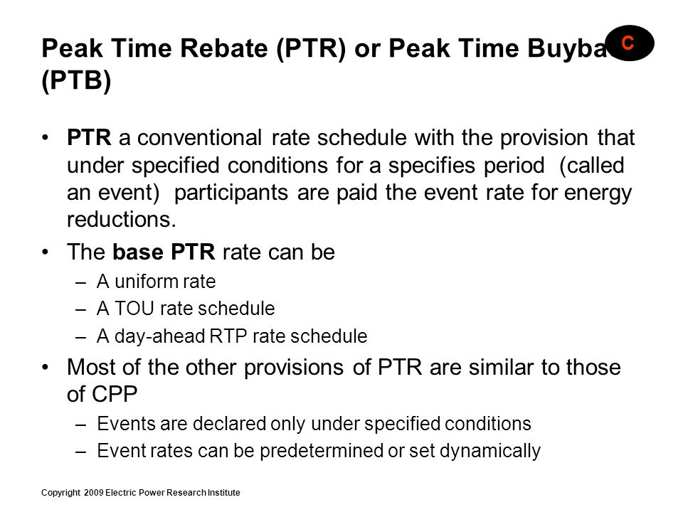 Copyright 2009 Electric Power Research Institute Peak Time Rebate (PTR) or Peak Time Buyback (PTB) PTR a conventional rate schedule with the provision
