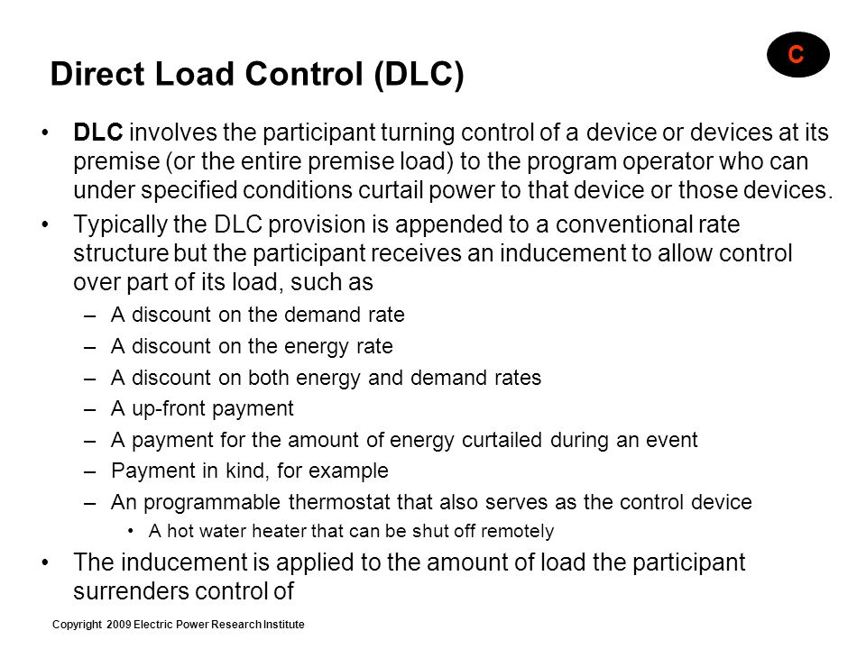 Copyright 2009 Electric Power Research Institute Direct Load Control (DLC) DLC involves the participant turning control of a device or devices at its premise (or the entire premise load) to the program operator who can under specified conditions curtail power to that device or those devices.