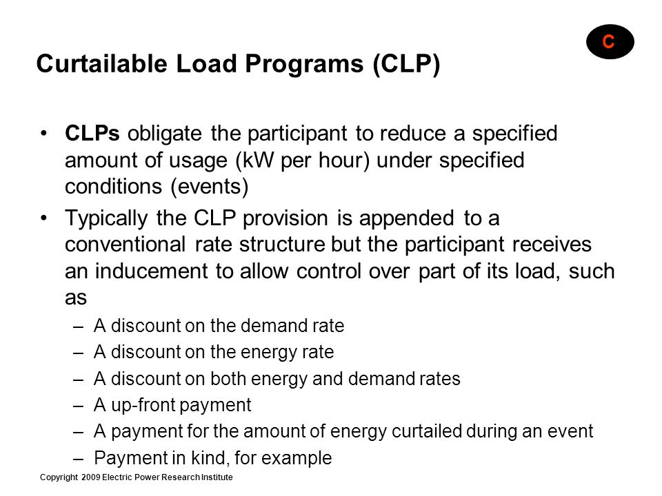Copyright 2009 Electric Power Research Institute Curtailable Load Programs (CLP) CLPs obligate the participant to reduce a specified amount of usage (