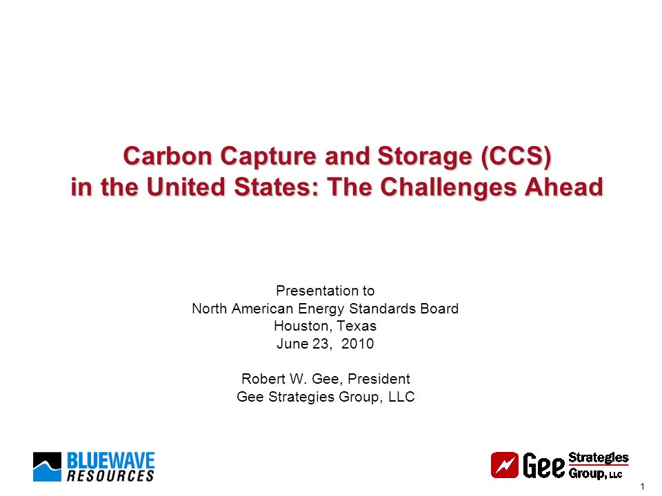 1 Carbon Capture and Storage (CCS) in the United States: The Challenges Ahead Carbon Capture and Storage (CCS) in the United States: The Challenges Ahead Presentation to North American Energy Standards Board Houston, Texas June 23, 2010 Robert W.