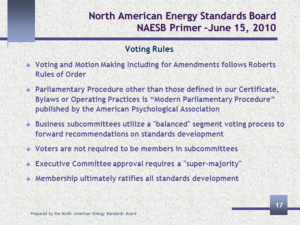Prepared by the North American Energy Standards Board 17 North American Energy Standards Board NAESB Primer –June 15, 2010 Voting Rules Voting and Mot