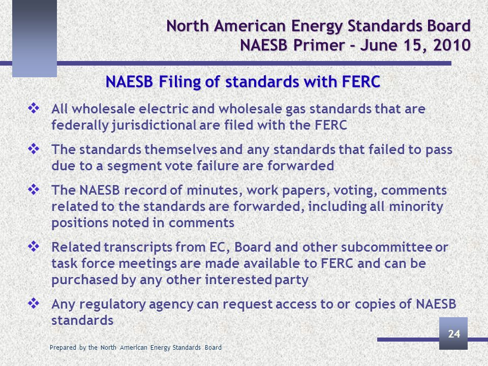 Prepared by the North American Energy Standards Board 24 North American Energy Standards Board NAESB Primer - June 15, 2010 NAESB Filing of standards